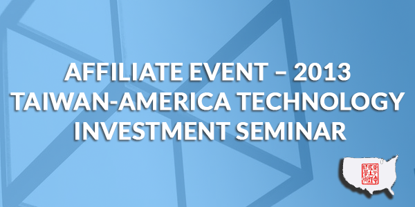 Affiliate Event – 2013 Taiwan-America Technology Investment Seminar
